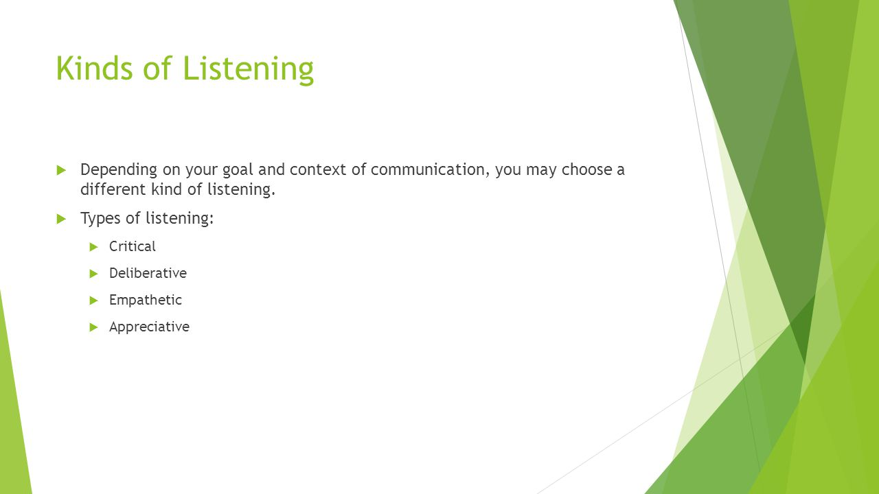 Kinds of Listening Depending on your goal and context of communication, you may choose a different kind of listening.