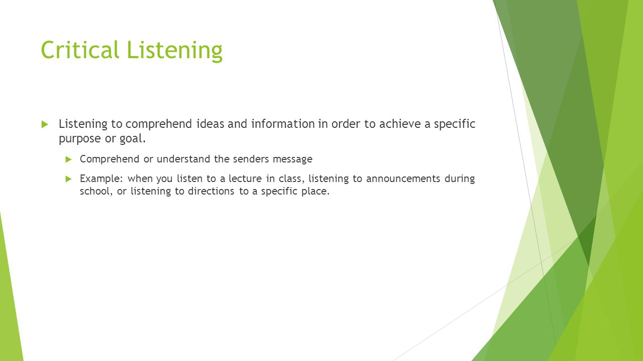 Critical Listening Listening to comprehend ideas and information in order to achieve a specific purpose or goal.
