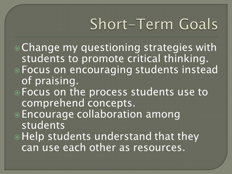Short-Term Goals Change my questioning strategies with students to promote critical thinking. Focus on encouraging students instead of praising.