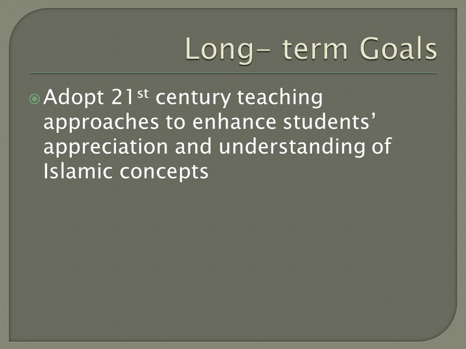 Long- term Goals Adopt 21st century teaching approaches to enhance students' appreciation and understanding of Islamic concepts.