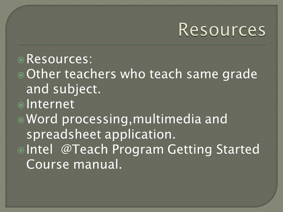 Resources Resources: Other teachers who teach same grade and subject.
