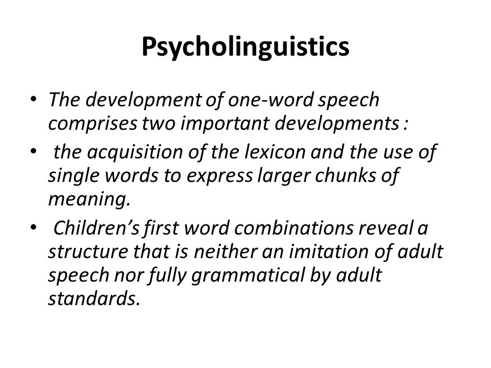 Psycholinguistics The development of one-word speech comprises two important developments :