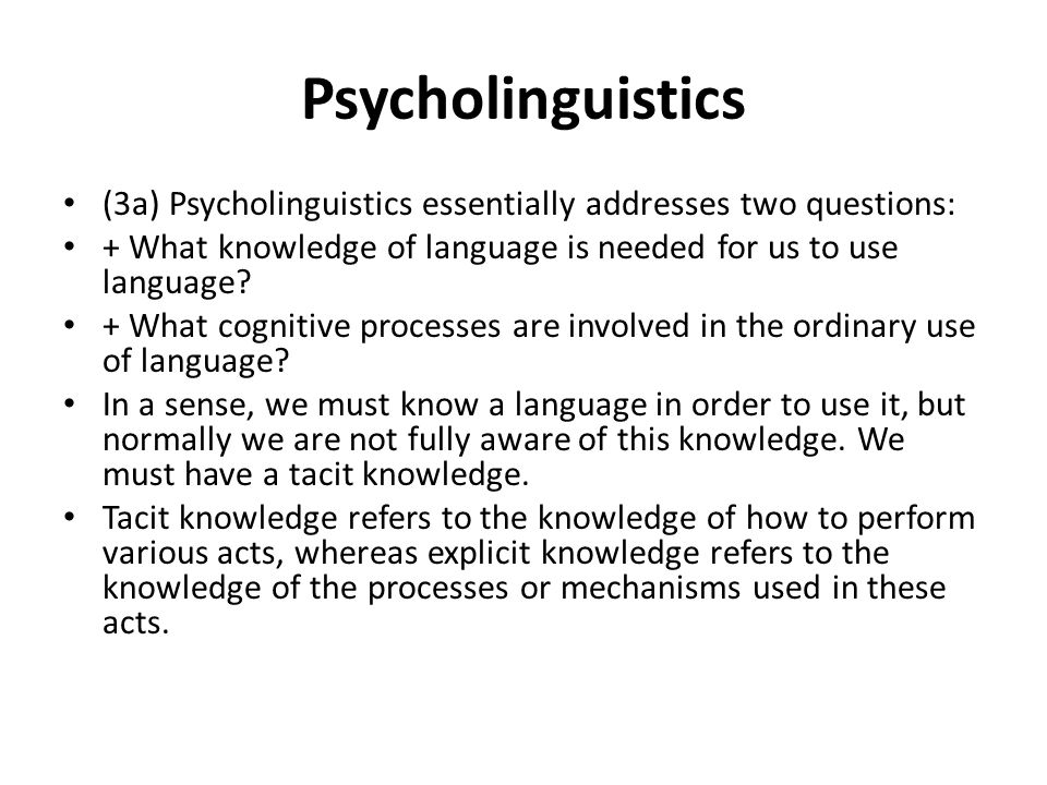 Psycholinguistics (3a) Psycholinguistics essentially addresses two questions: + What knowledge of language is needed for us to use language