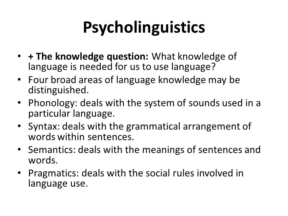 Psycholinguistics + The knowledge question: What knowledge of language is needed for us to use language