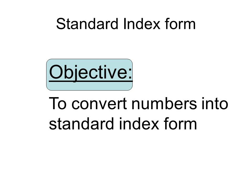Objective: To convert numbers into standard index form