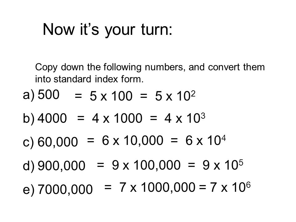 Now it's your turn: 500 = 5 x 100 = 5 x 102 4000 60,000