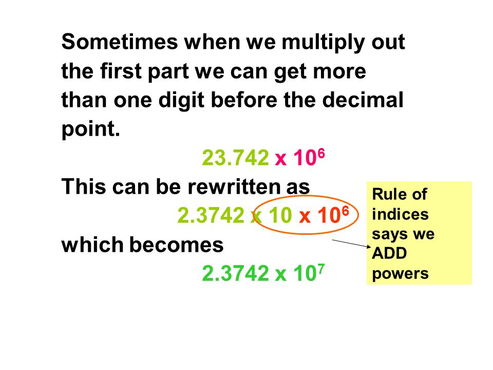 Sometimes when we multiply out the first part we can get more than one digit before the decimal point. 23.742 x 106 This can be rewritten as 2.3742 x 10 x 106 which becomes 2.3742 x 107