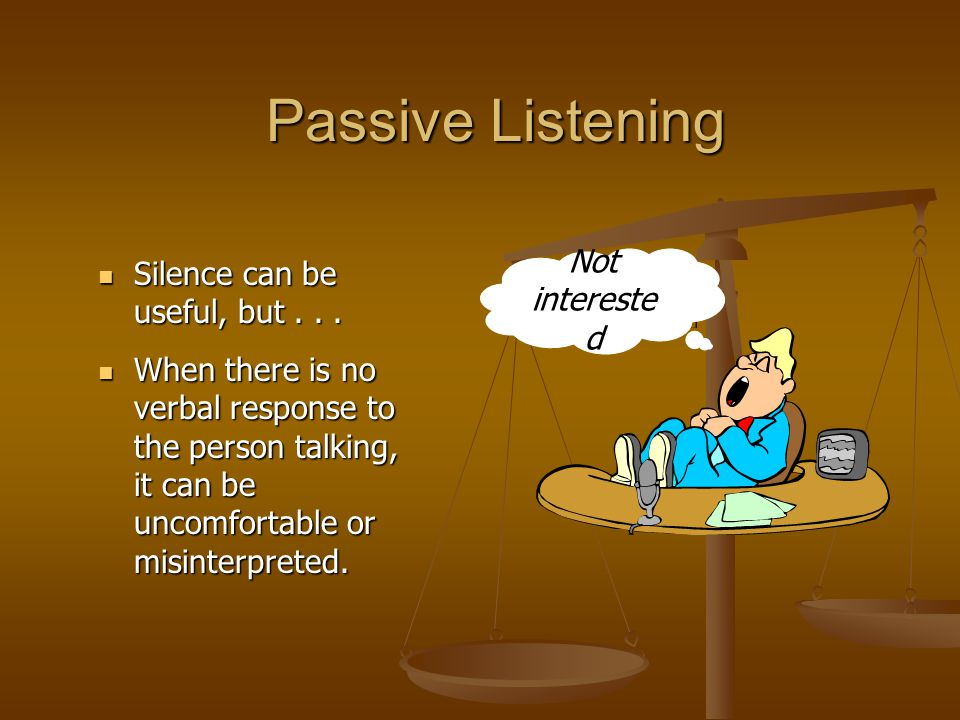 Passive Listening Not interested Silence can be useful, but . . .