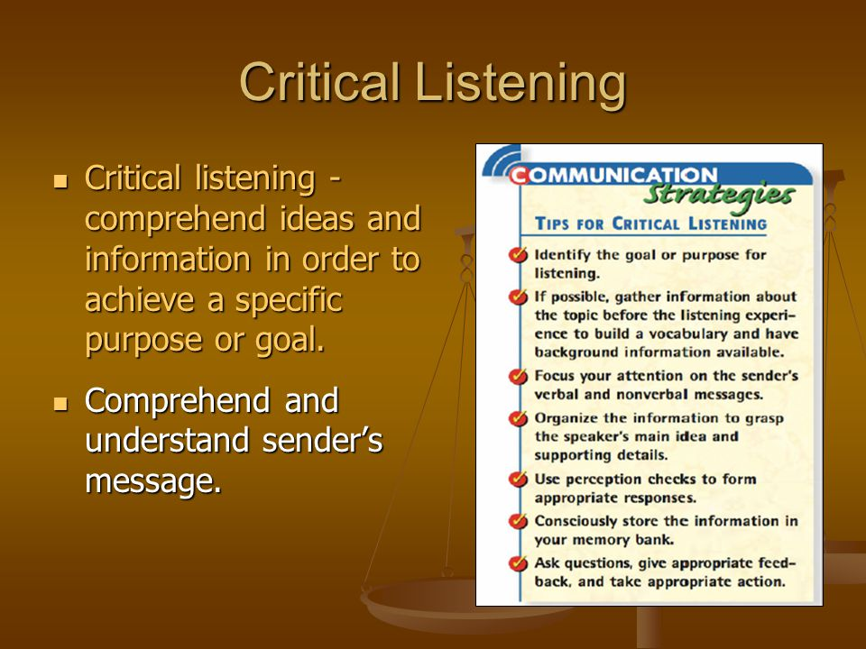 Critical Listening Critical listening - comprehend ideas and information in order to achieve a specific purpose or goal.