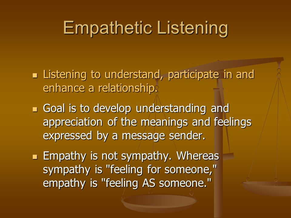 Empathetic Listening Listening to understand, participate in and enhance a relationship.