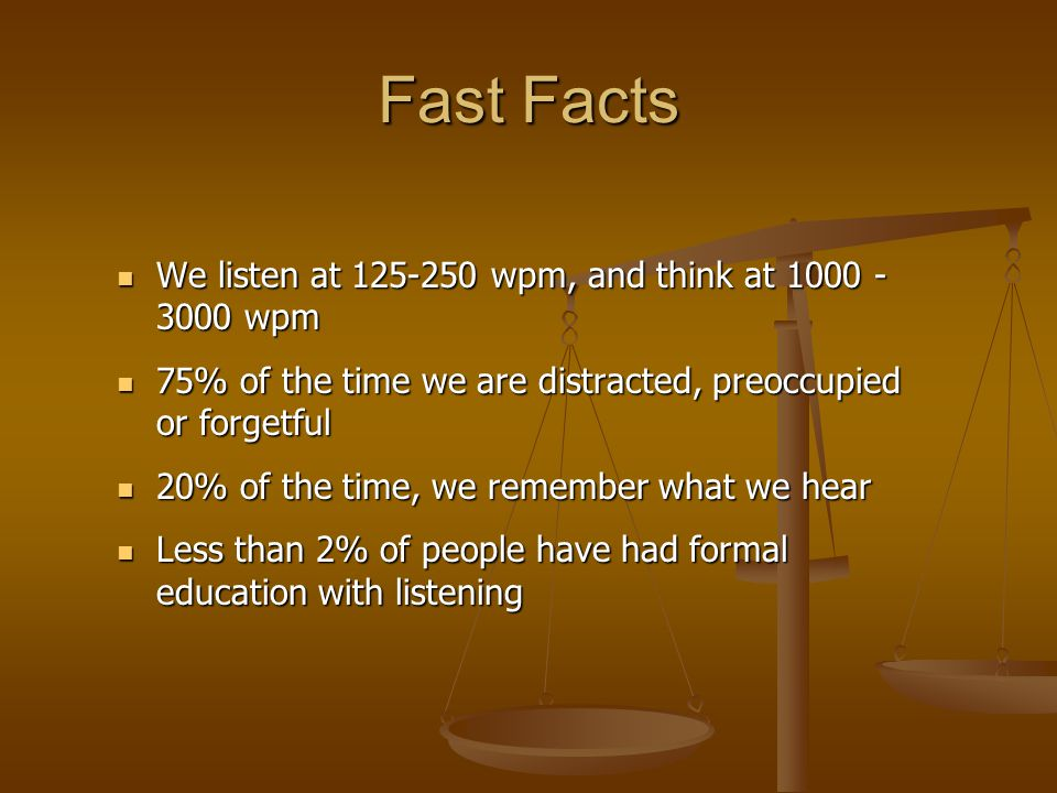 Fast Facts We listen at 125-250 wpm, and think at 1000 -3000 wpm