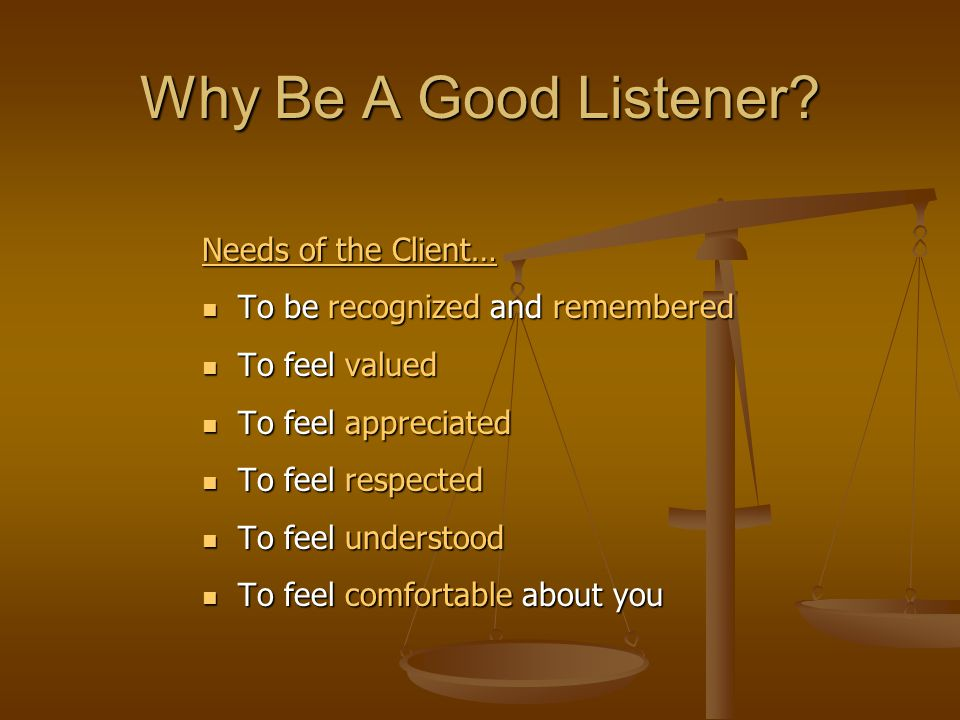 Why Be A Good Listener Needs of the Client…