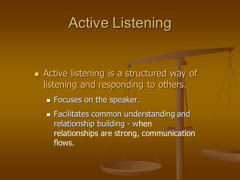 Active Listening Active listening is a structured way of listening and responding to others. Focuses on the speaker.