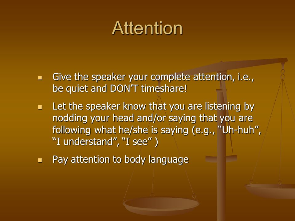 Attention Give the speaker your complete attention, i.e., be quiet and DON'T timeshare!