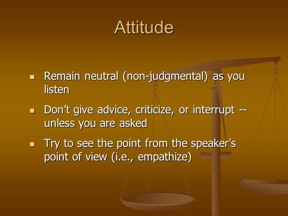 Attitude Remain neutral (non-judgmental) as you listen