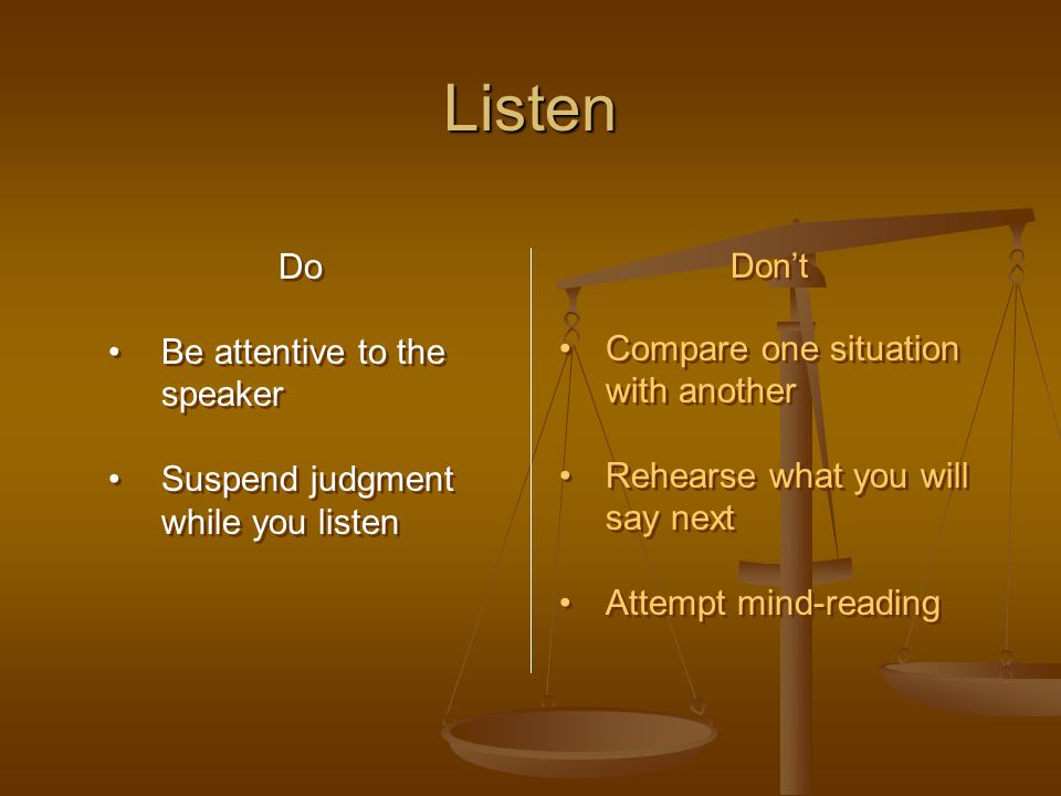 Listen Do Be attentive to the speaker