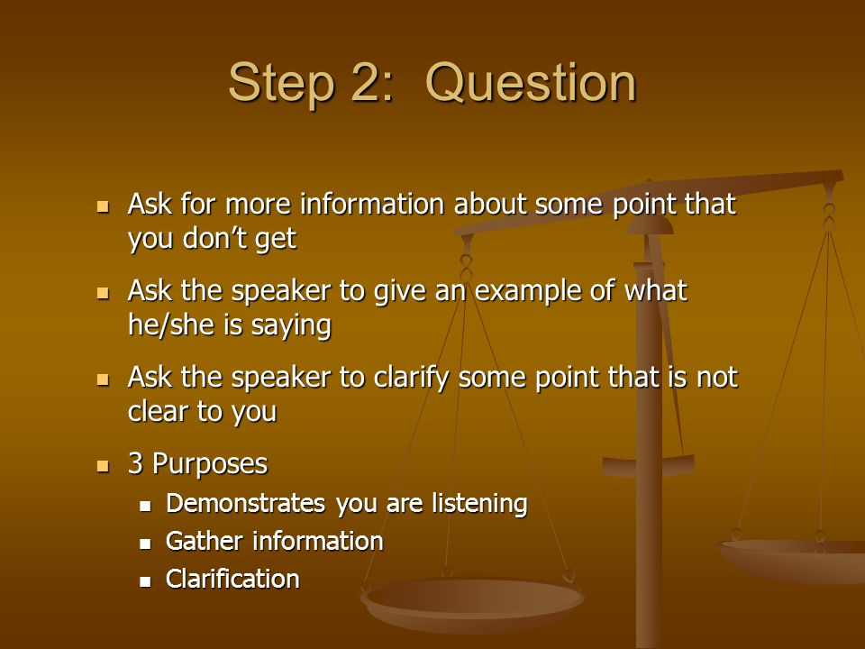 Step 2: Question Ask for more information about some point that you don't get. Ask the speaker to give an example of what he/she is saying.