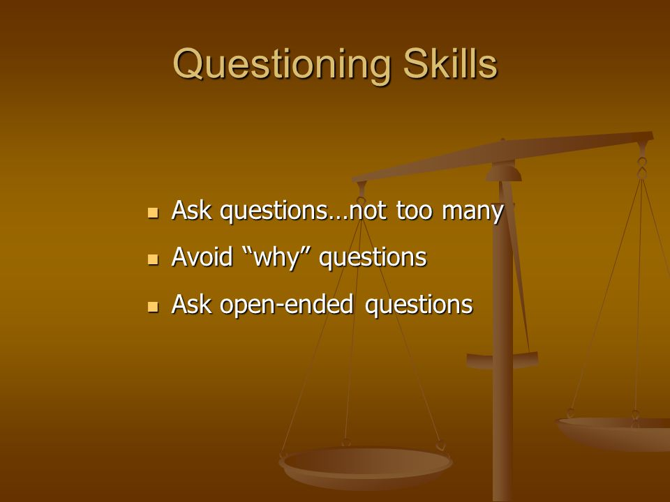 Questioning Skills Ask questions…not too many Avoid why questions