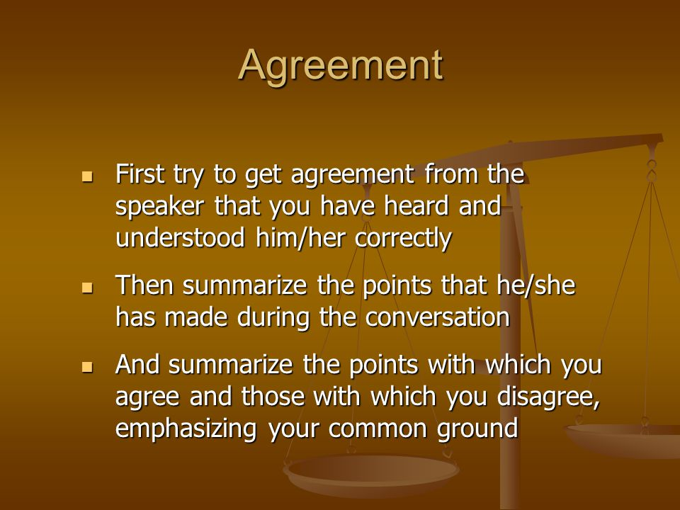 Agreement First try to get agreement from the speaker that you have heard and understood him/her correctly.