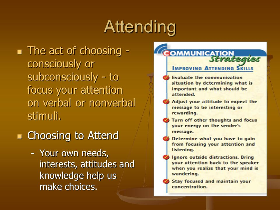 Attending The act of choosing - consciously or subconsciously - to focus your attention on verbal or nonverbal stimuli.