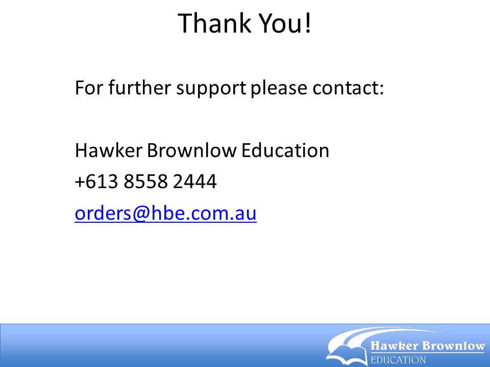 Thank You! For further support please contact: Hawker Brownlow Education +613 8558 2444 orders@hbe.com.au