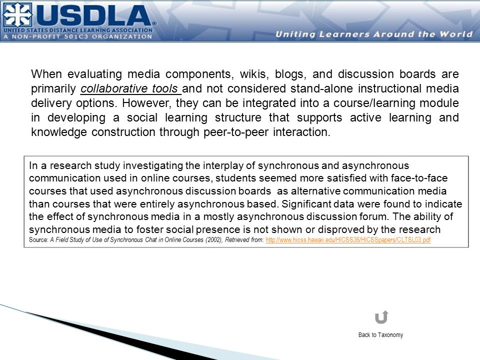 When evaluating media components, wikis, blogs, and discussion boards are primarily collaborative tools and not considered stand-alone instructional media delivery options. However, they can be integrated into a course/learning module in developing a social learning structure that supports active learning and knowledge construction through peer-to-peer interaction.