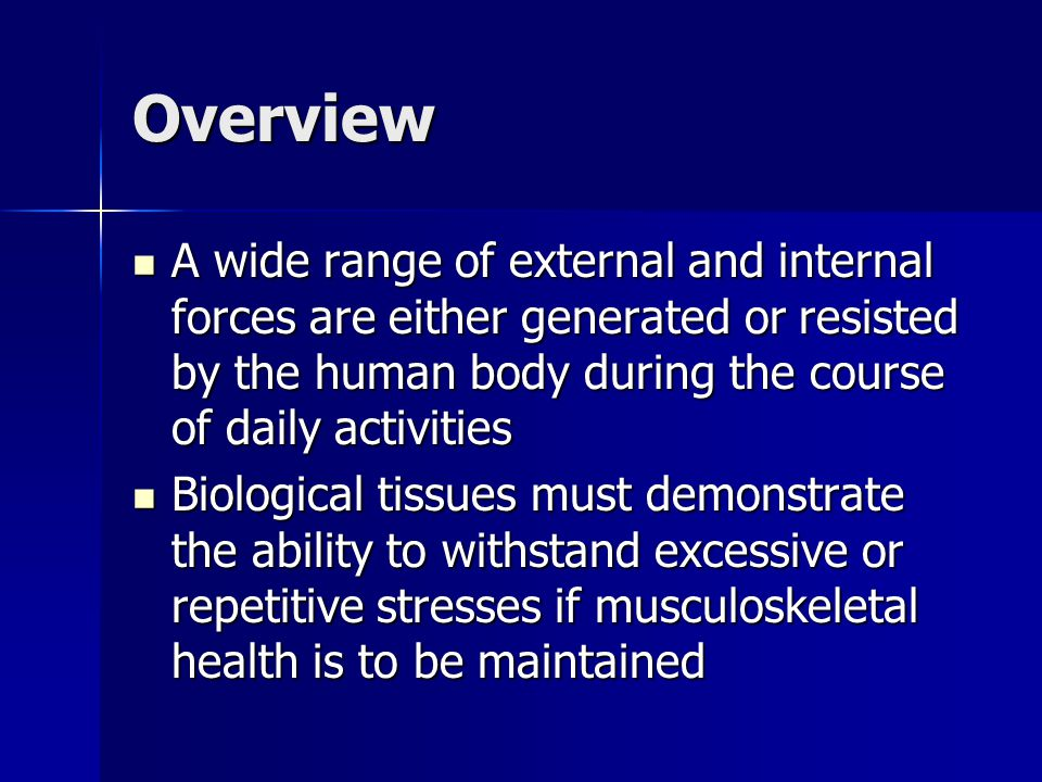 Overview A wide range of external and internal forces are either generated or resisted by the human body during the course of daily activities.