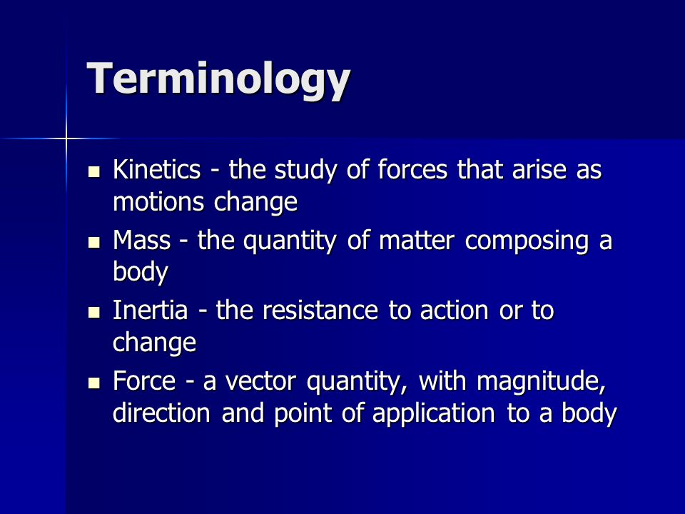 Terminology Kinetics - the study of forces that arise as motions change. Mass - the quantity of matter composing a body.