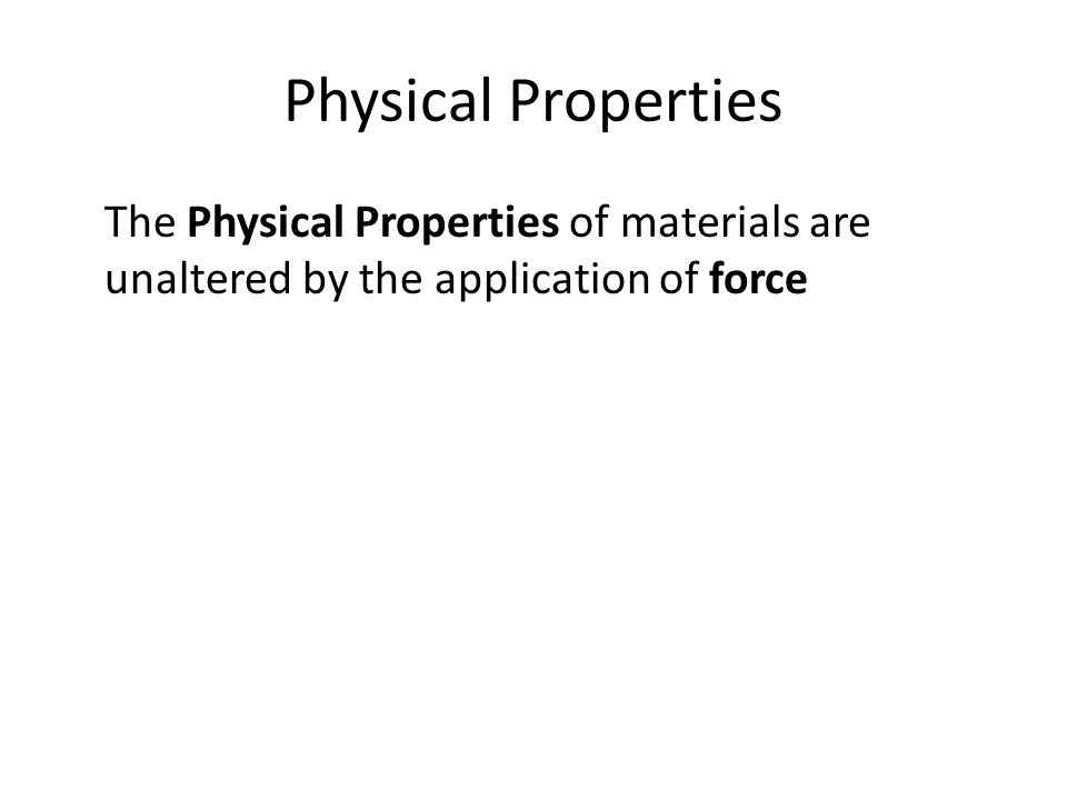 Physical Properties The Physical Properties of materials are unaltered by the application of force