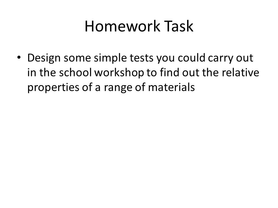Homework Task Design some simple tests you could carry out in the school workshop to find out the relative properties of a range of materials.