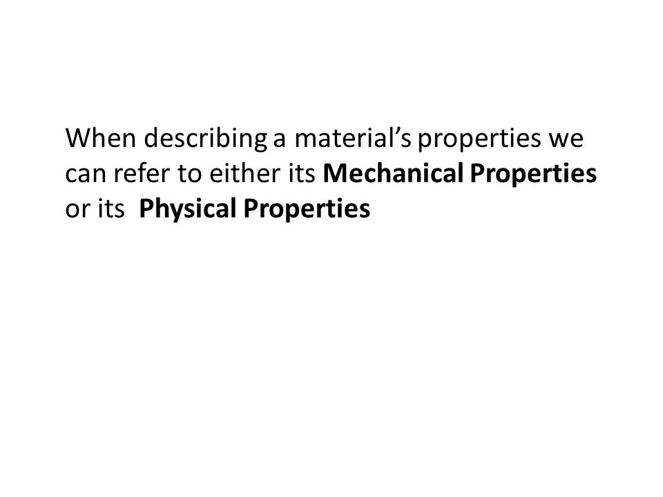 When describing a material's properties we can refer to either its Mechanical Properties or its Physical Properties