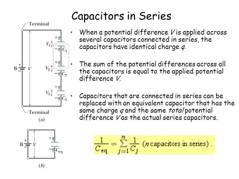 Capacitors in Series When a potential difference V is applied across several capacitors connected in series, the capacitors have identical charge q.