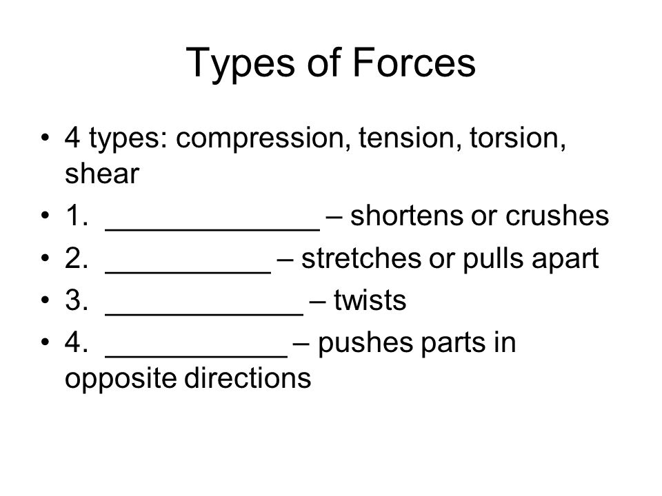 Types of Forces 4 types: compression, tension, torsion, shear