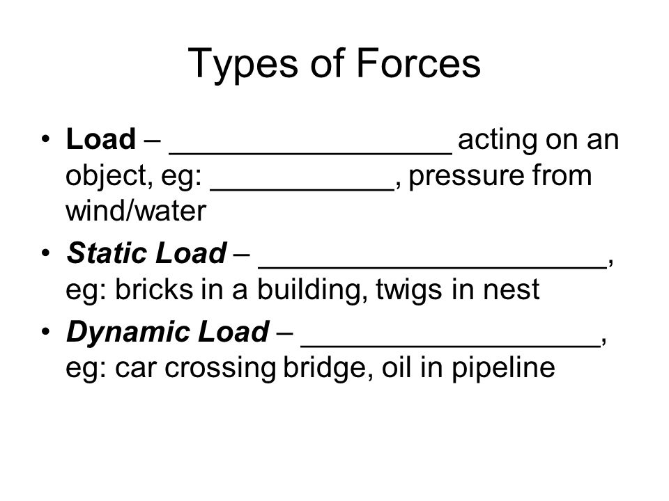 Types of Forces Load – _________________ acting on an object, eg: ___________, pressure from wind/water.