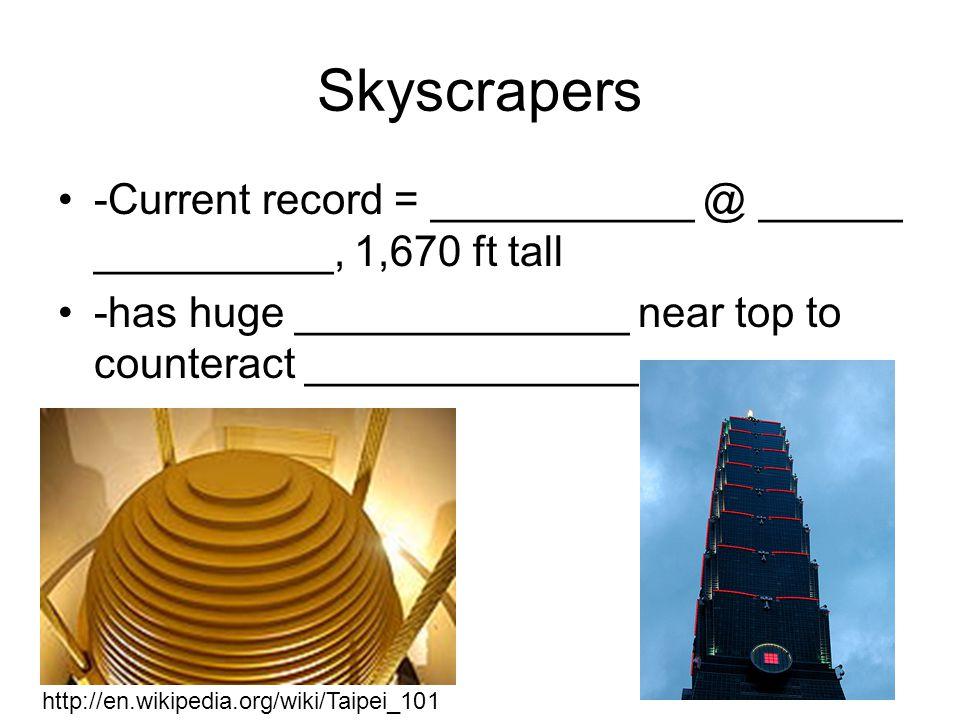 Skyscrapers -Current record = ___________ @ ______ __________, 1,670 ft tall. -has huge ______________ near top to counteract ______________.