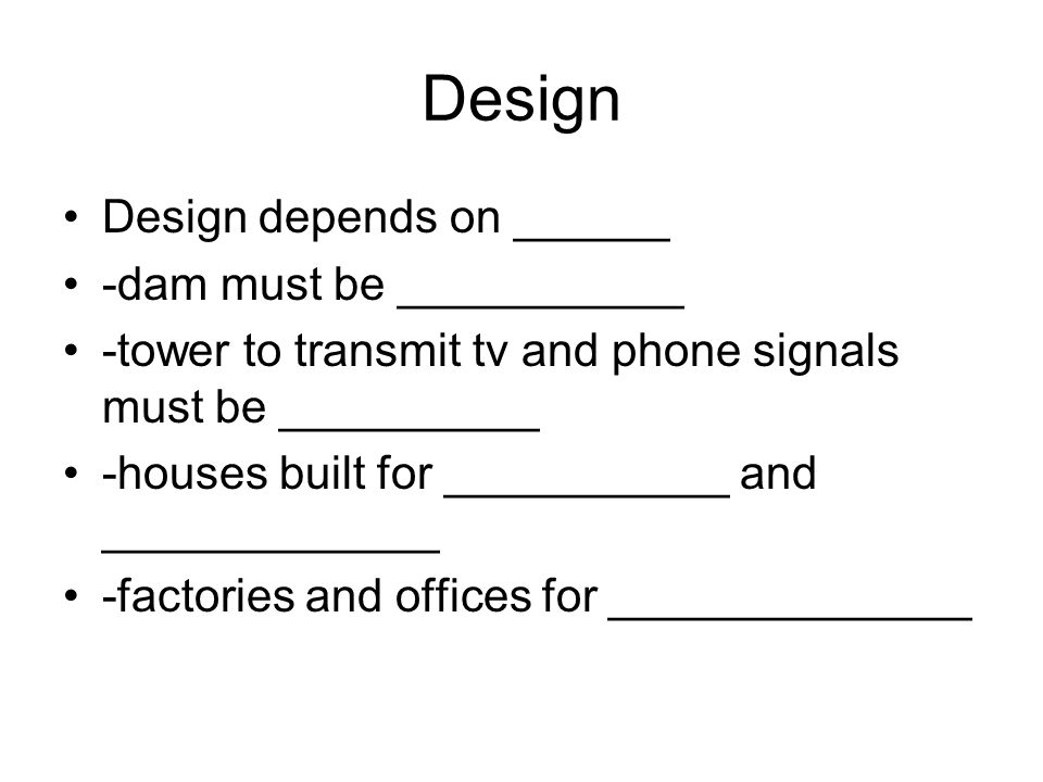 Design Design depends on ______ -dam must be ___________