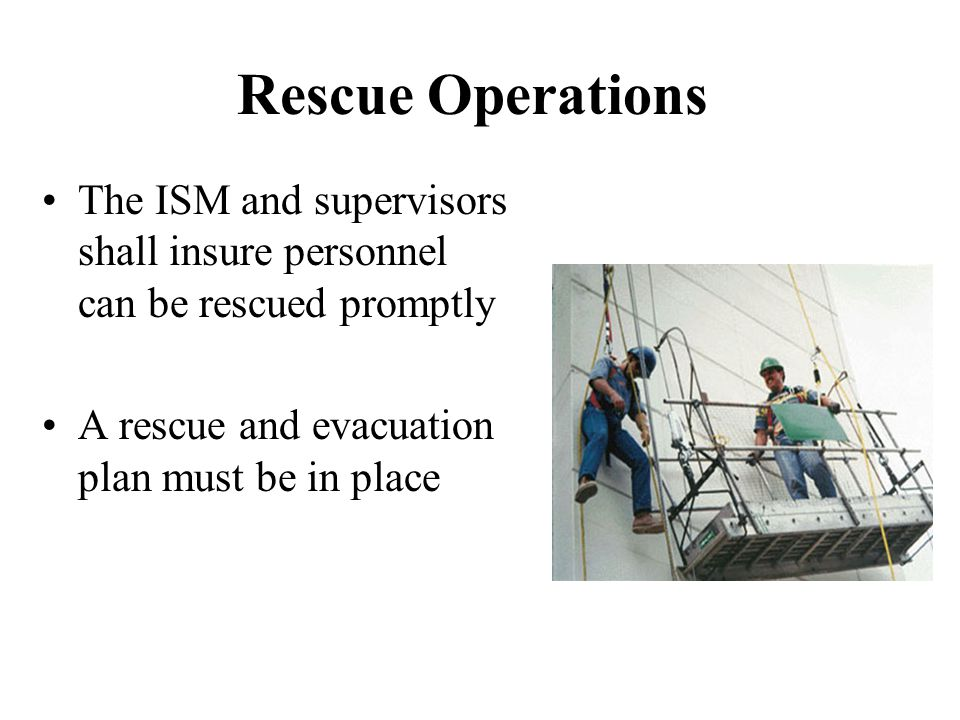 Rescue Operations The ISM and supervisors shall insure personnel can be rescued promptly. A rescue and evacuation plan must be in place.