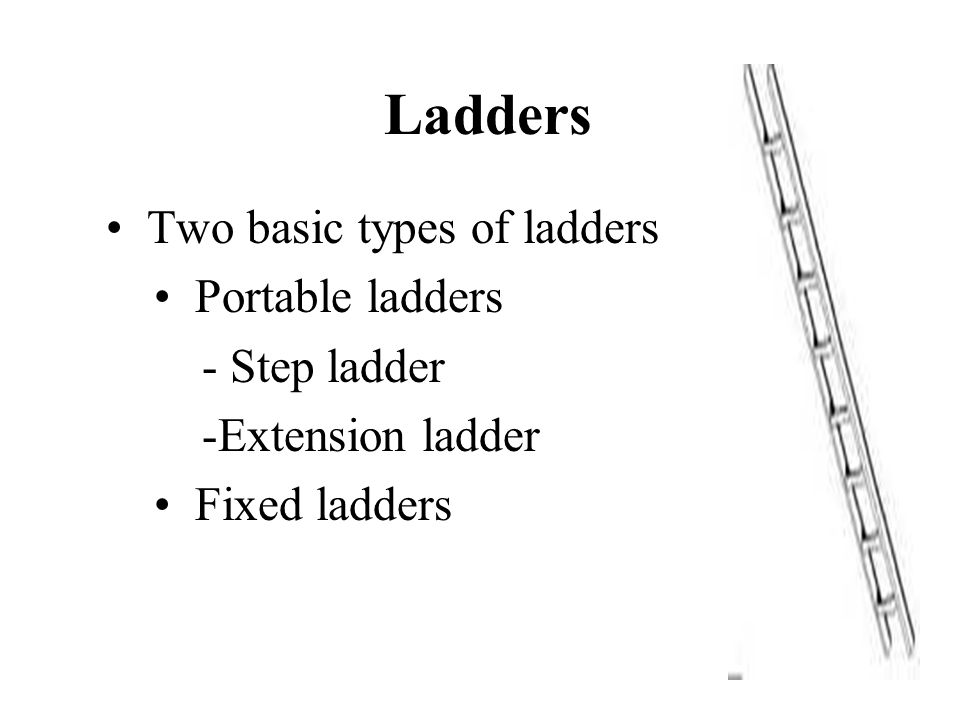 Ladders Two basic types of ladders Portable ladders - Step ladder