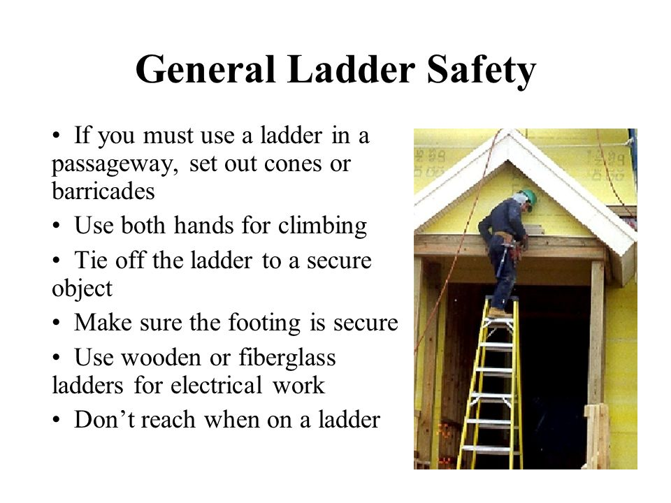 General Ladder Safety If you must use a ladder in a passageway, set out cones or barricades. Use both hands for climbing.