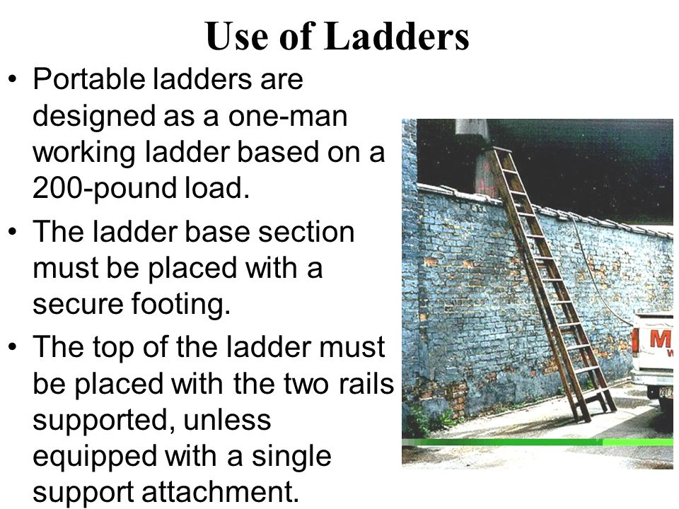 Use of Ladders Portable ladders are designed as a one-man working ladder based on a 200-pound load.