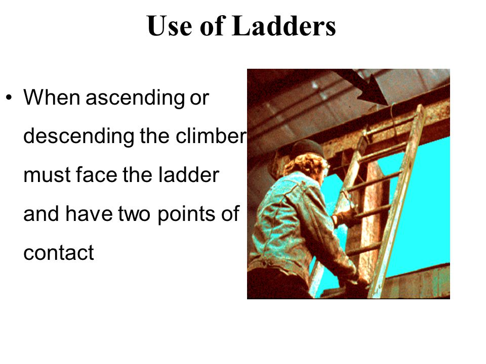 Use of Ladders When ascending or descending the climber must face the ladder and have two points of contact.