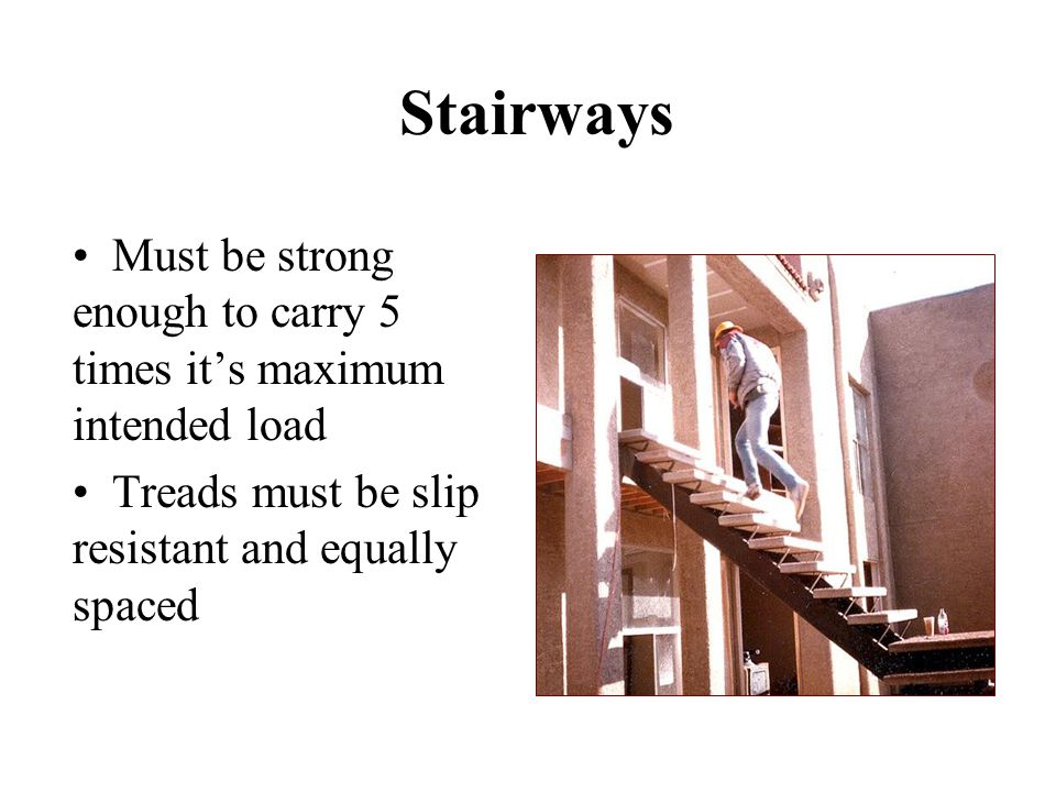 Stairways Must be strong enough to carry 5 times it's maximum intended load.