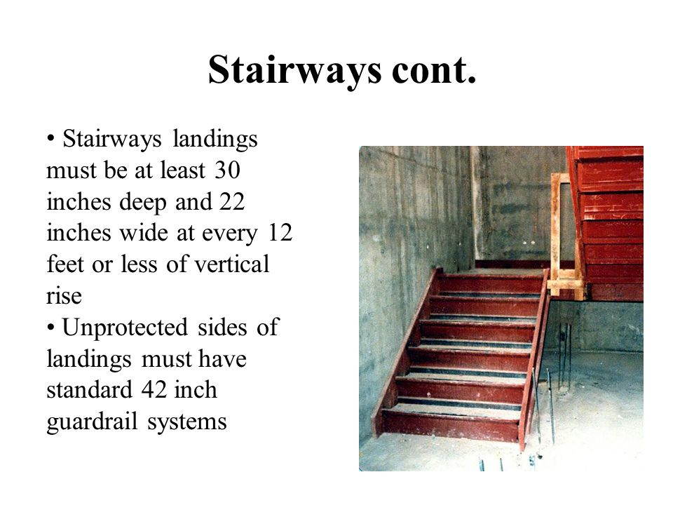 Stairways cont. Stairways landings must be at least 30 inches deep and 22 inches wide at every 12 feet or less of vertical rise.