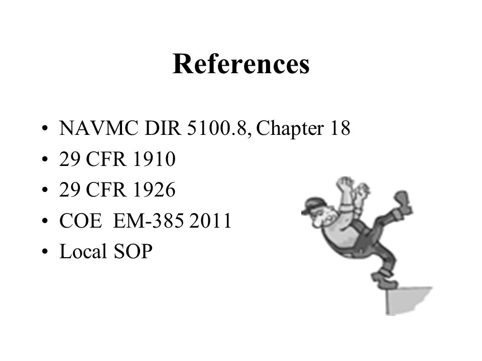 References NAVMC DIR 5100.8, Chapter 18 29 CFR 1910 29 CFR 1926