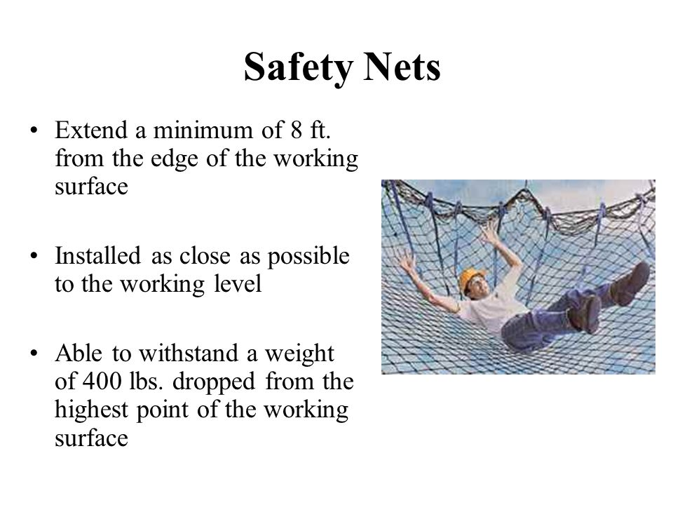 Safety Nets Extend a minimum of 8 ft. from the edge of the working surface. Installed as close as possible to the working level.