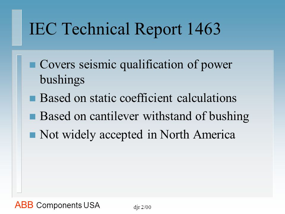 IEC Technical Report 1463 Covers seismic qualification of power bushings. Based on static coefficient calculations.