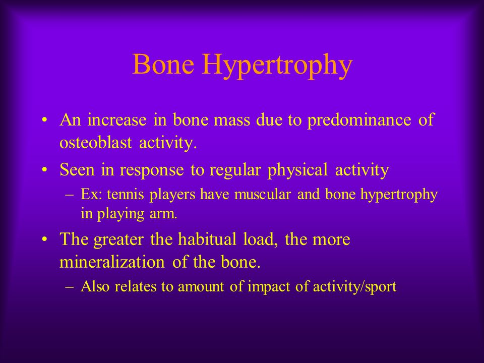 Bone Hypertrophy An increase in bone mass due to predominance of osteoblast activity. Seen in response to regular physical activity.