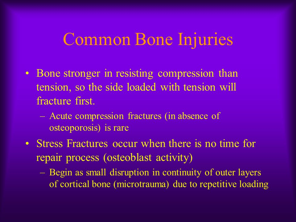 Common Bone Injuries Bone stronger in resisting compression than tension, so the side loaded with tension will fracture first.