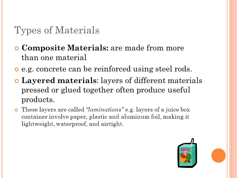 Types of Materials Composite Materials: are made from more than one material. e.g. concrete can be reinforced using steel rods.