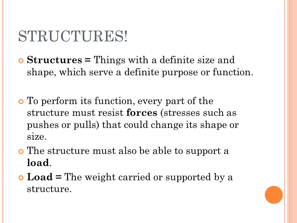 STRUCTURES! Structures = Things with a definite size and shape, which serve a definite purpose or function.